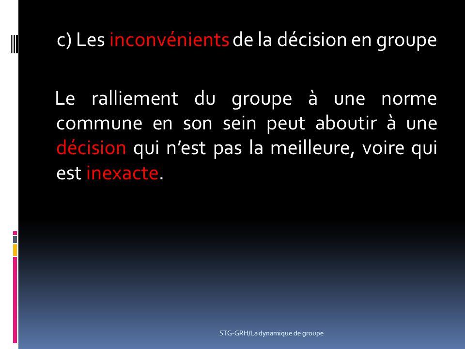 c) Les inconvénients de la décision en groupe Le ralliement du groupe à une norme commune en son sein peut aboutir à une décision qui n'est pas la meilleure, voire qui est inexacte.