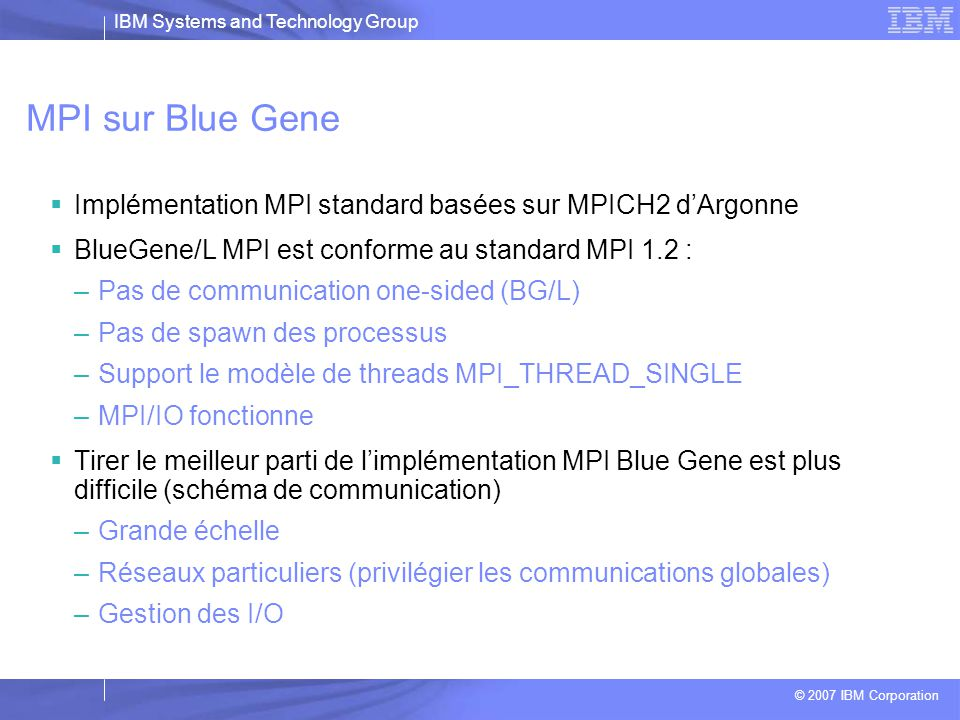 MPI sur Blue Gene Implémentation MPI standard basées sur MPICH2 d'Argonne. BlueGene/L MPI est conforme au standard MPI 1.2 :