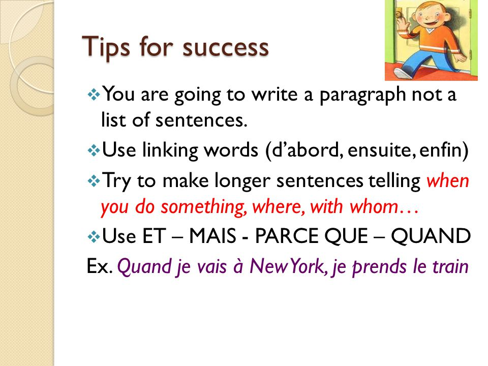 Tips for success You are going to write a paragraph not a list of sentences. Use linking words (d'abord, ensuite, enfin)