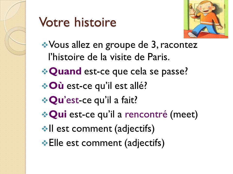 Votre histoire Vous allez en groupe de 3, racontez l'histoire de la visite de Paris. Quand est-ce que cela se passe