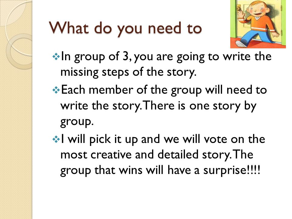 What do you need to In group of 3, you are going to write the missing steps of the story.