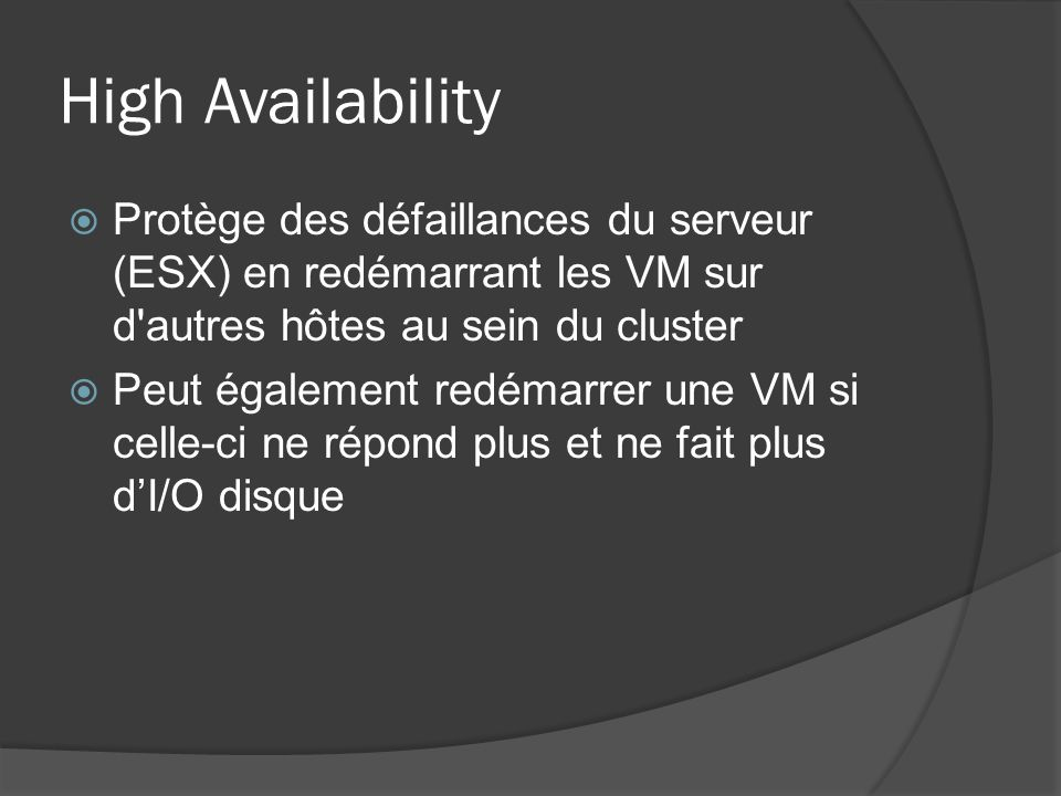 High Availability Protège des défaillances du serveur (ESX) en redémarrant les VM sur d autres hôtes au sein du cluster.