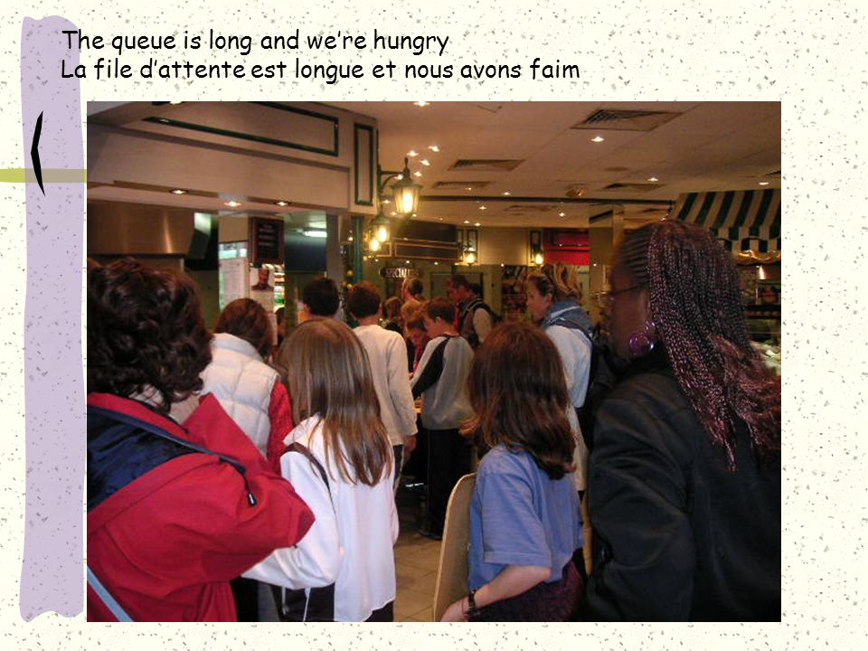 The queue is long and we're hungry La file d'attente est longue et nous avons faim