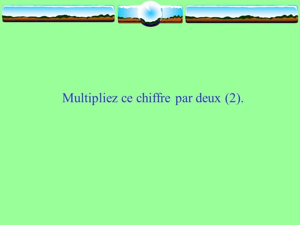 Multipliez ce chiffre par deux (2).