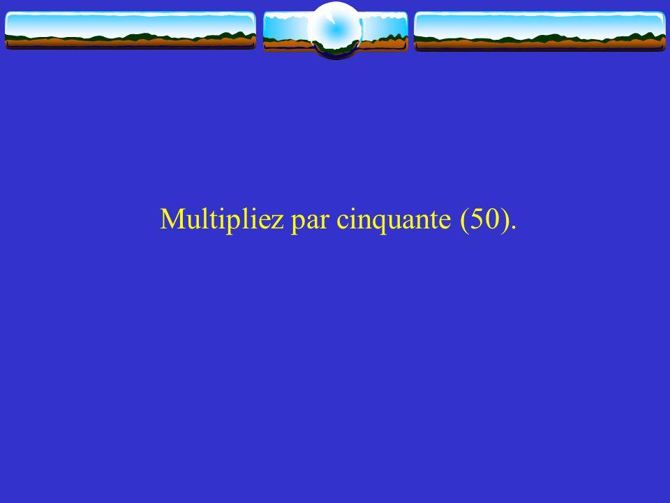 Multipliez par cinquante (50).