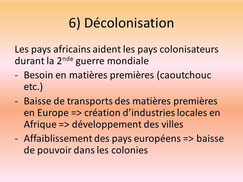 6) Décolonisation Les pays africains aident les pays colonisateurs durant la 2nde guerre mondiale. Besoin en matières premières (caoutchouc etc.)