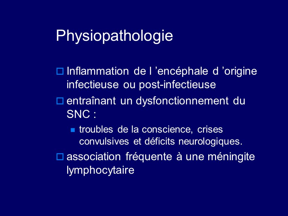 Physiopathologie Inflammation de l 'encéphale d 'origine infectieuse ou post-infectieuse. entraînant un dysfonctionnement du SNC :