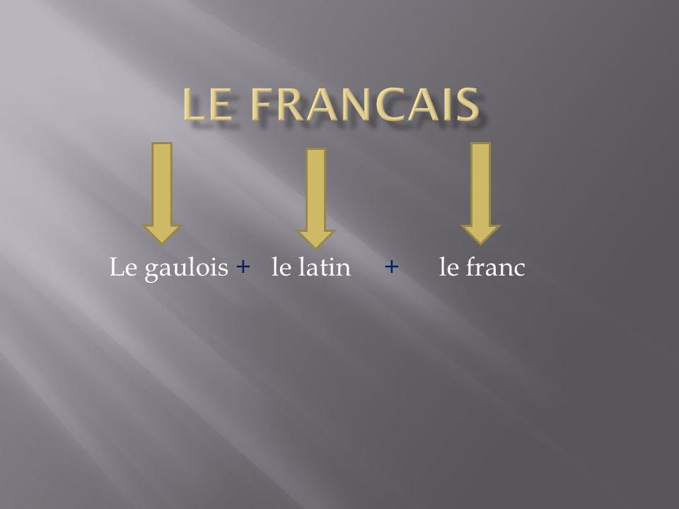 Le gaulois + le latin + le franc