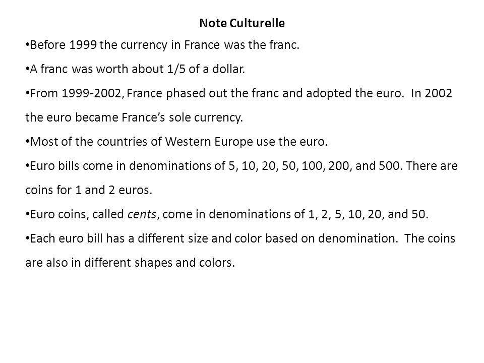 Note Culturelle Before 1999 the currency in France was the franc. A franc was worth about 1/5 of a dollar.
