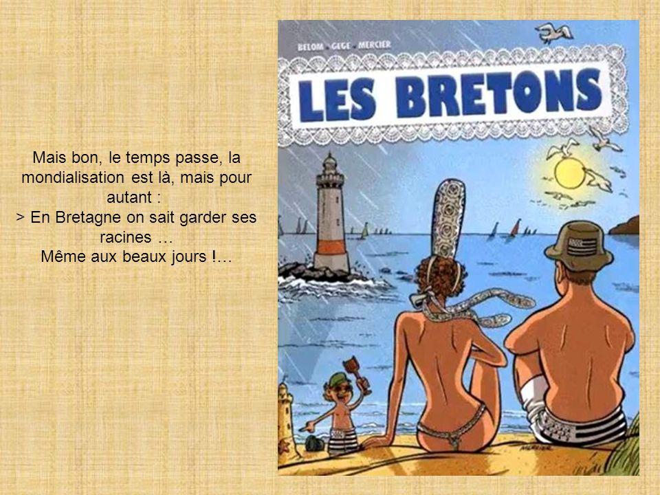 Mais bon, le temps passe, la mondialisation est là, mais pour autant : > En Bretagne on sait garder ses racines …