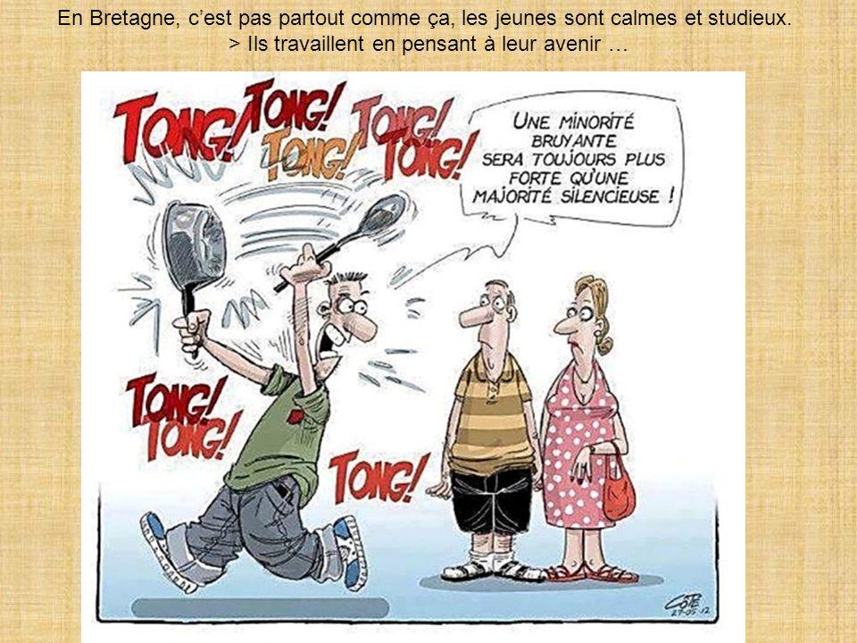 En Bretagne, c'est pas partout comme ça, les jeunes sont calmes et studieux. > Ils travaillent en pensant à leur avenir …
