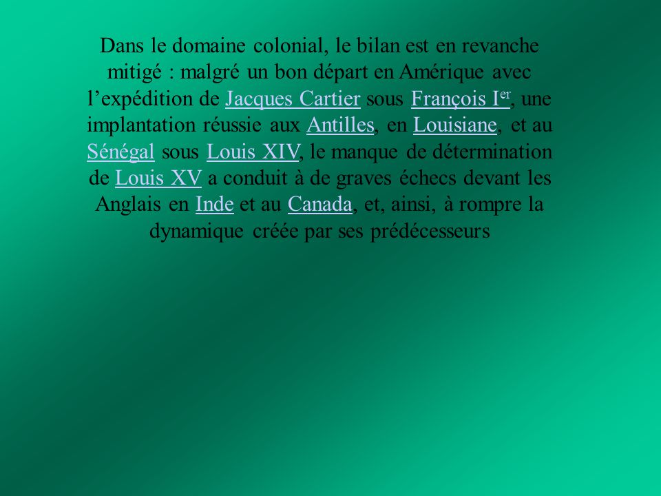 Dans le domaine colonial, le bilan est en revanche mitigé : malgré un bon départ en Amérique avec l'expédition de Jacques Cartier sous François Ier, une implantation réussie aux Antilles, en Louisiane, et au Sénégal sous Louis XIV, le manque de détermination de Louis XV a conduit à de graves échecs devant les Anglais en Inde et au Canada, et, ainsi, à rompre la dynamique créée par ses prédécesseurs