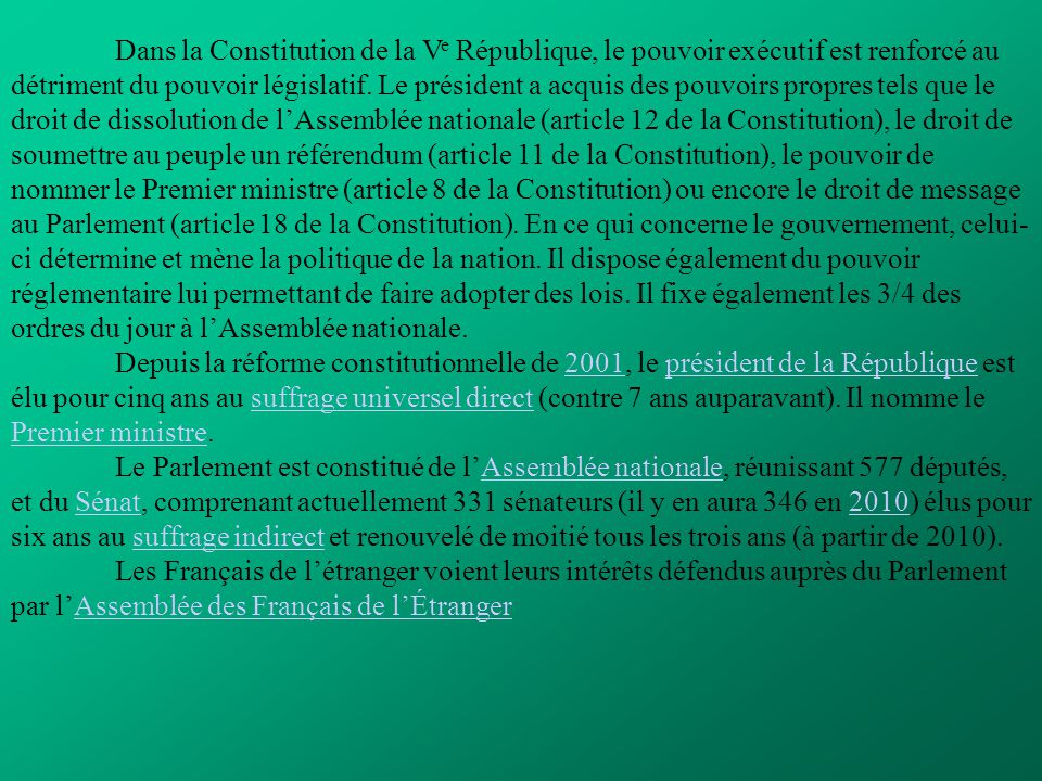 Dans la Constitution de la Ve République, le pouvoir exécutif est renforcé au détriment du pouvoir législatif. Le président a acquis des pouvoirs propres tels que le droit de dissolution de l'Assemblée nationale (article 12 de la Constitution), le droit de soumettre au peuple un référendum (article 11 de la Constitution), le pouvoir de nommer le Premier ministre (article 8 de la Constitution) ou encore le droit de message au Parlement (article 18 de la Constitution). En ce qui concerne le gouvernement, celui-ci détermine et mène la politique de la nation. Il dispose également du pouvoir réglementaire lui permettant de faire adopter des lois. Il fixe également les 3/4 des ordres du jour à l'Assemblée nationale.