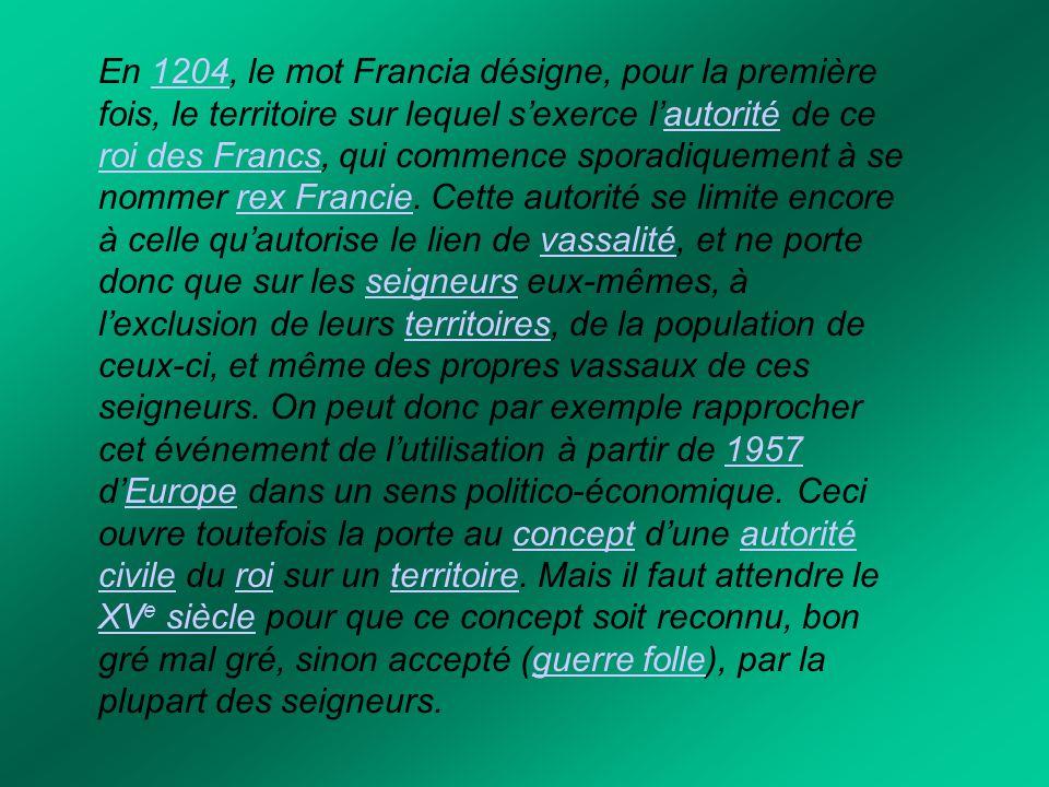 En 1204, le mot Francia désigne, pour la première fois, le territoire sur lequel s'exerce l'autorité de ce roi des Francs, qui commence sporadiquement à se nommer rex Francie.