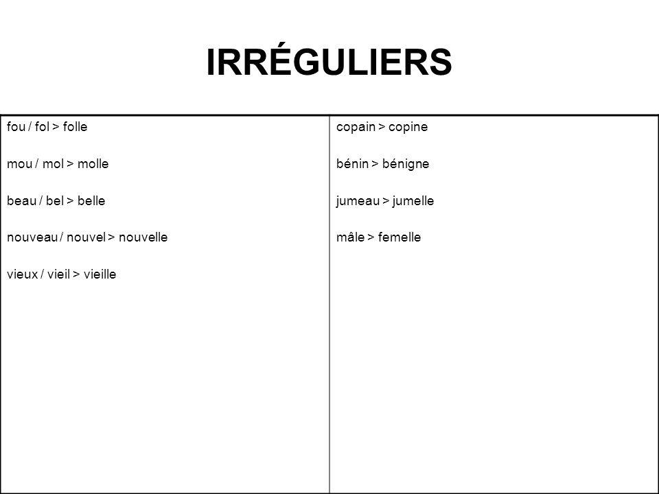 IRRÉGULIERS fou / fol > folle mou / mol > molle