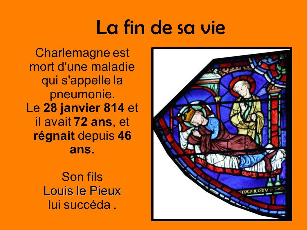 La fin de sa vie Charlemagne est mort d une maladie qui s appelle la pneumonie. Le 28 janvier 814 et il avait 72 ans, et régnait depuis 46 ans.