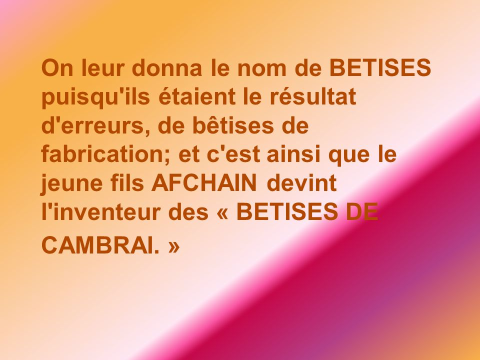 On leur donna le nom de BETISES puisqu ils étaient le résultat d erreurs, de bêtises de fabrication; et c est ainsi que le jeune fils AFCHAIN devint l inventeur des « BETISES DE CAMBRAI. »