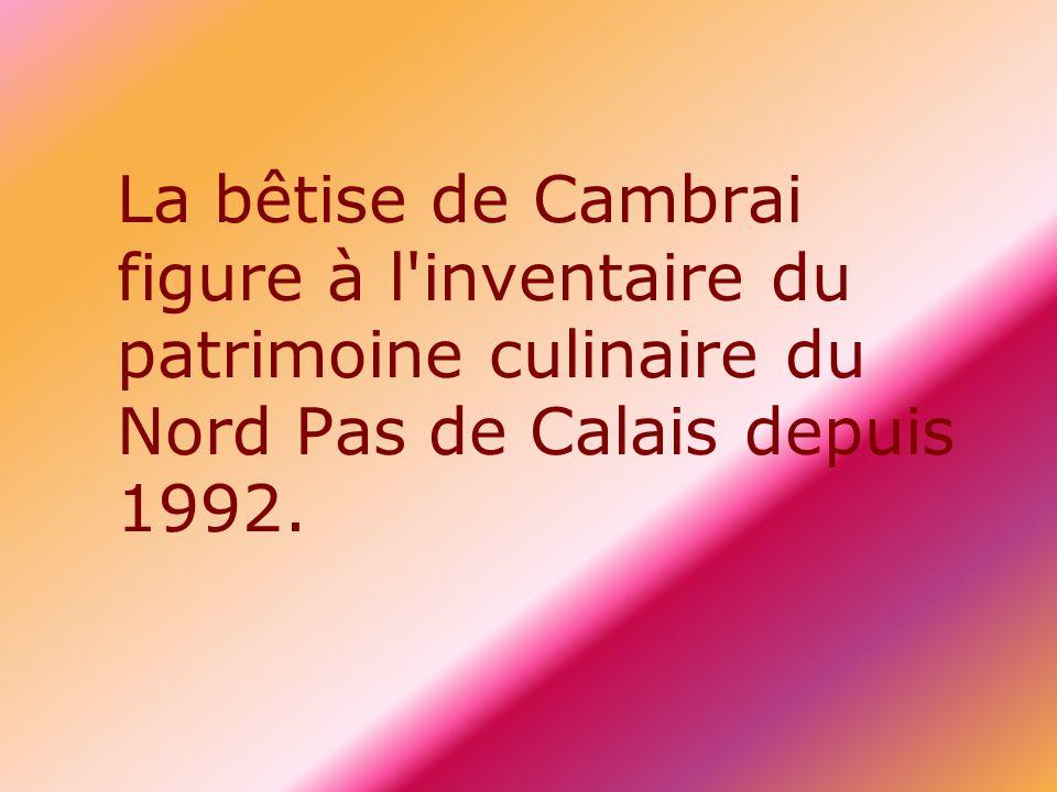 La bêtise de Cambrai figure à l inventaire du patrimoine culinaire du Nord Pas de Calais depuis 1992.