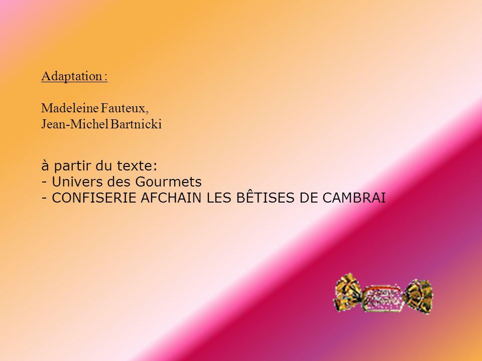 Adaptation : Madeleine Fauteux, Jean-Michel Bartnicki à partir du texte: - Univers des Gourmets - CONFISERIE AFCHAIN LES BÊTISES DE CAMBRAI