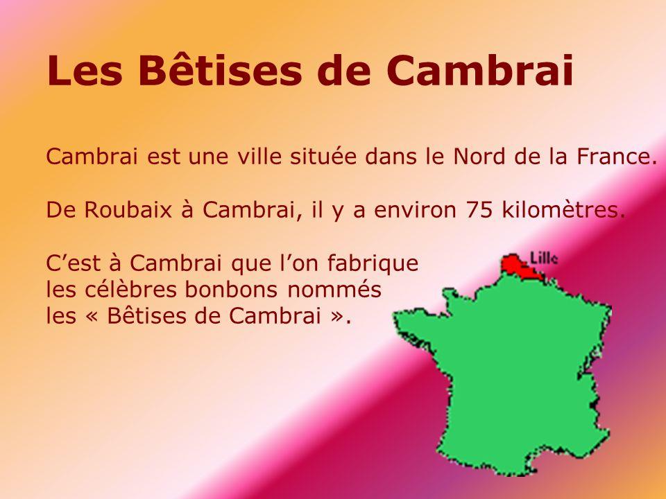 Les Bêtises de Cambrai Cambrai est une ville située dans le Nord de la France.