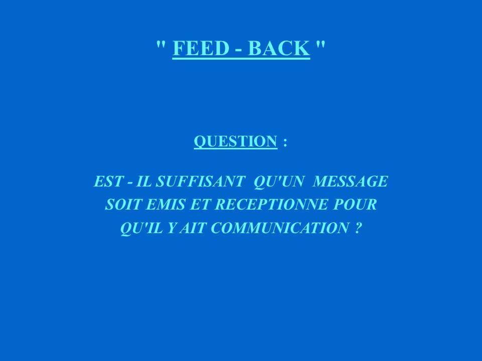 FEED - BACK QUESTION : EST - IL SUFFISANT QU UN MESSAGE SOIT EMIS ET RECEPTIONNE POUR QU IL Y AIT COMMUNICATION