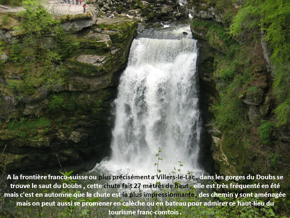 A la frontière franco-suisse ou plus précisément a Villers-le-Lac , dans les gorges du Doubs se trouve le saut du Doubs , cette chute fait 27 mètres de haut , elle est très fréquenté en été mais c est en automne que la chute est la plus impressionnante , des chemin y sont aménagée mais on peut aussi se promener en calèche ou en bateau pour admirer ce haut-lieu du tourisme franc-comtois .