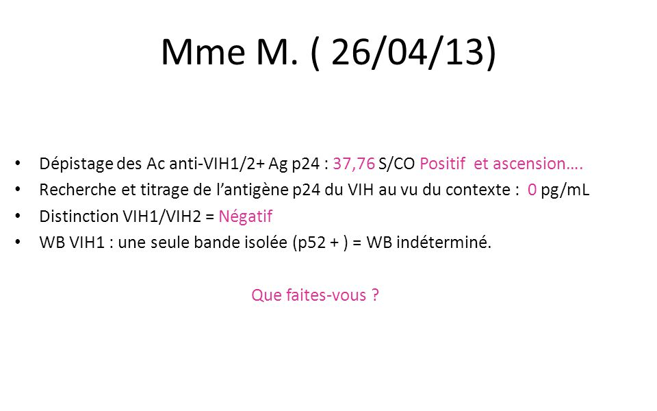 Mme M. ( 26/04/13) Dépistage des Ac anti-VIH1/2+ Ag p24 : 37,76 S/CO Positif et ascension….