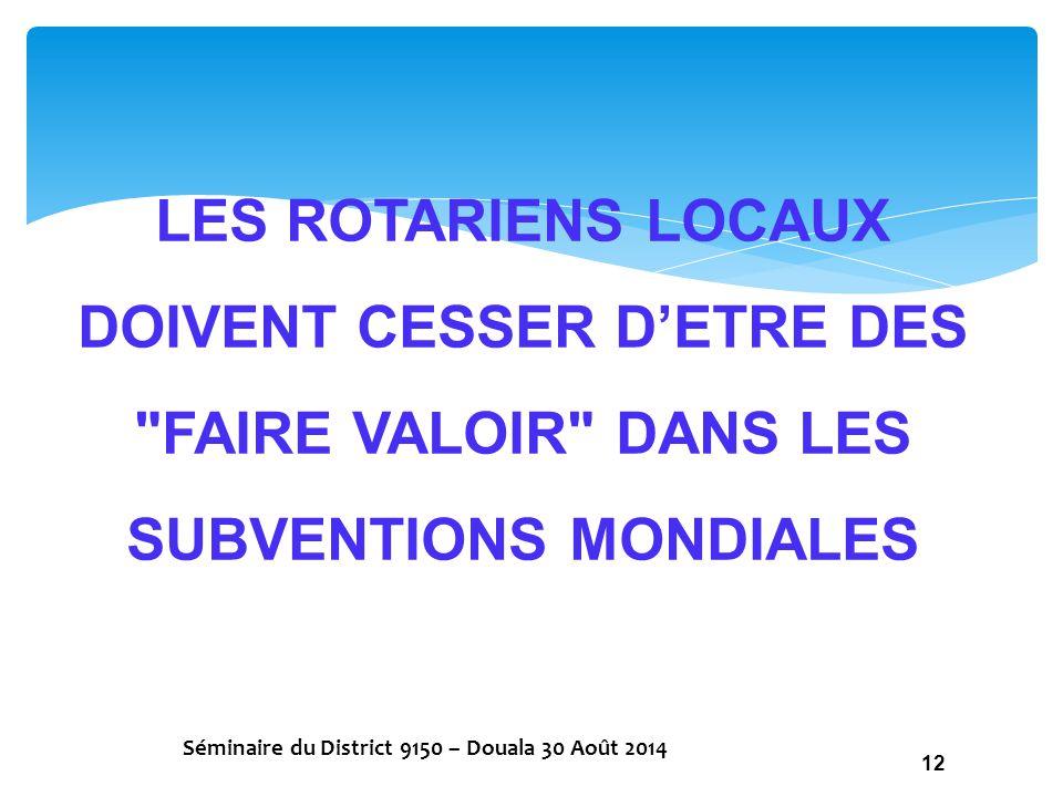 LES ROTARIENS LOCAUX DOIVENT CESSER D'ETRE DES FAIRE VALOIR DANS LES SUBVENTIONS MONDIALES