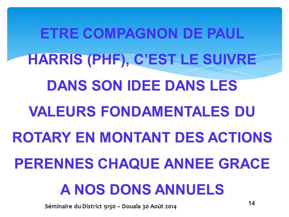 ETRE COMPAGNON DE PAUL HARRIS (PHF), C'EST LE SUIVRE DANS SON IDEE DANS LES VALEURS FONDAMENTALES DU ROTARY EN MONTANT DES ACTIONS PERENNES CHAQUE ANNEE GRACE A NOS DONS ANNUELS