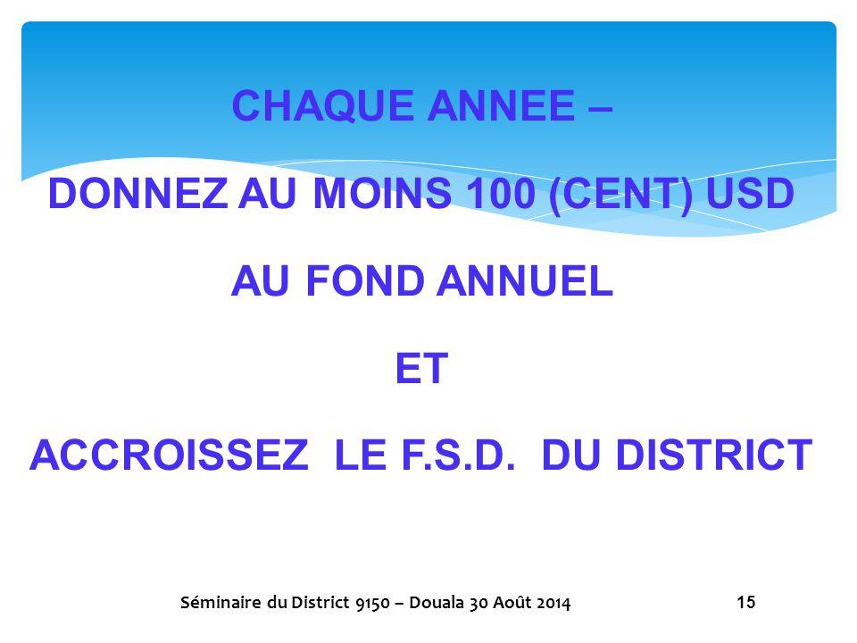 CHAQUE ANNEE – DONNEZ AU MOINS 100 (CENT) USD AU FOND ANNUEL ET ACCROISSEZ LE F.S.D. DU DISTRICT