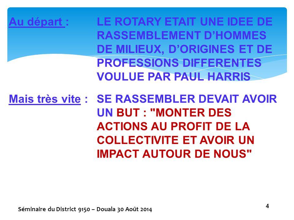 Au départ : LE ROTARY ETAIT UNE IDEE DE RASSEMBLEMENT D'HOMMES DE MILIEUX, D'ORIGINES ET DE PROFESSIONS DIFFERENTES VOULUE PAR PAUL HARRIS.