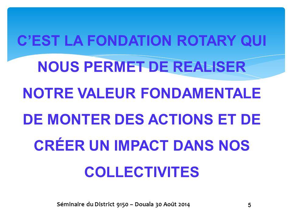 C'EST LA FONDATION ROTARY QUI NOUS PERMET DE REALISER NOTRE VALEUR FONDAMENTALE DE MONTER DES ACTIONS ET DE CRÉER UN IMPACT DANS NOS COLLECTIVITES