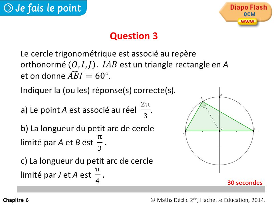 Question 3 Le cercle trigonométrique est associé au repère orthonormé 𝑂, 𝐼, 𝐽 . 𝐼𝐴𝐵 est un triangle rectangle en A et on donne 𝐴𝐵𝐼 =60°.