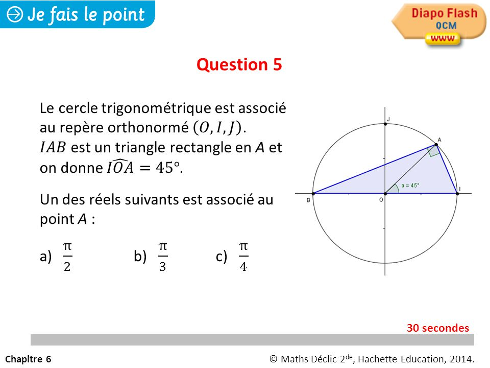 Question 5 Le cercle trigonométrique est associé au repère orthonormé 𝑂, 𝐼, 𝐽 . 𝐼𝐴𝐵 est un triangle rectangle en A et on donne 𝐼𝑂𝐴 =45°.