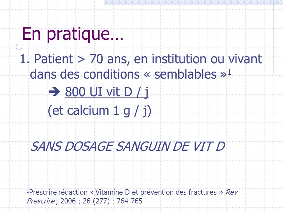 En pratique… 1. Patient > 70 ans, en institution ou vivant dans des conditions « semblables »1.  800 UI vit D / j.