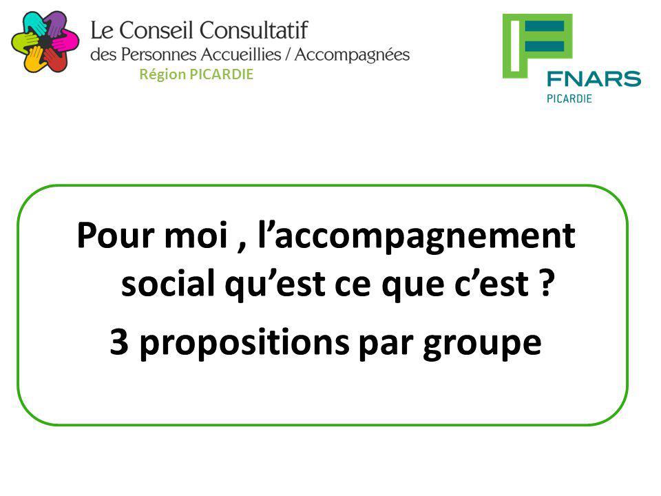 Région PICARDIE Pour moi , l'accompagnement social qu'est ce que c'est 3 propositions par groupe