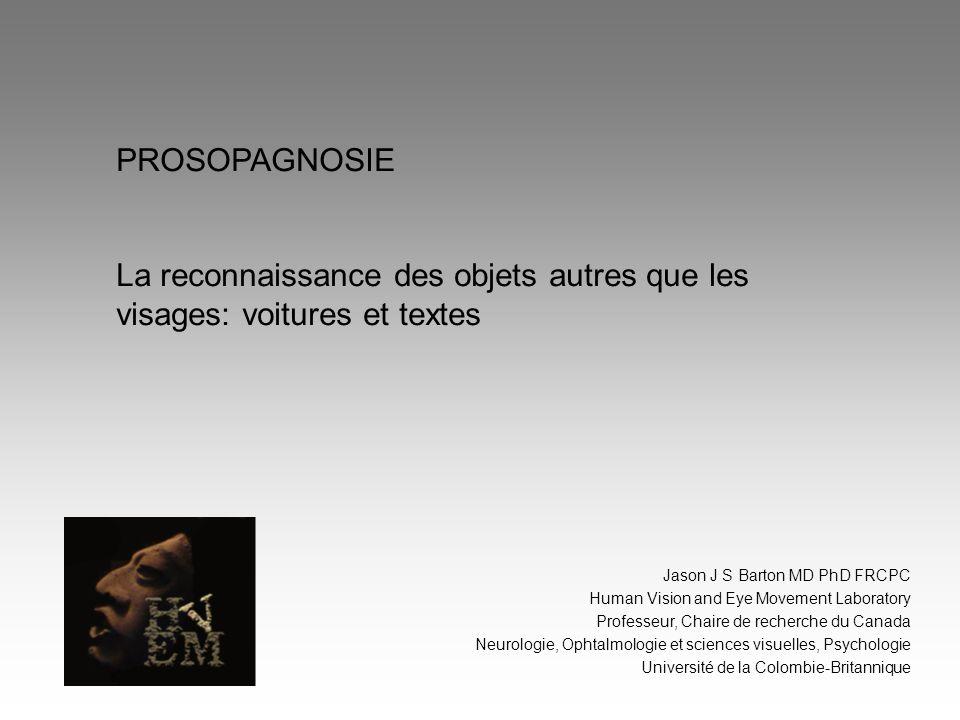 PROSOPAGNOSIE La reconnaissance des objets autres que les visages: voitures et textes. Jason J S Barton MD PhD FRCPC.