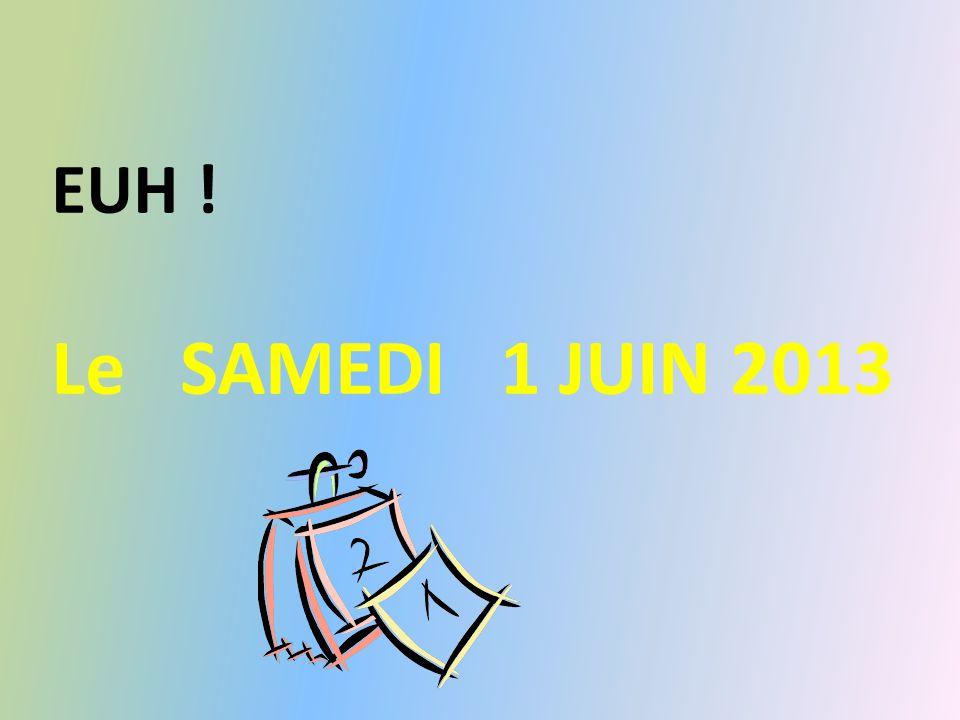 EUH ! Le SAMEDI 1 JUIN 2013