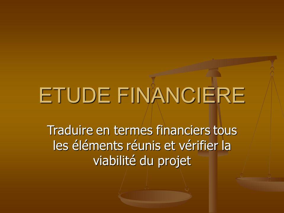 ETUDE FINANCIERE Traduire en termes financiers tous les éléments réunis et vérifier la viabilité du projet.