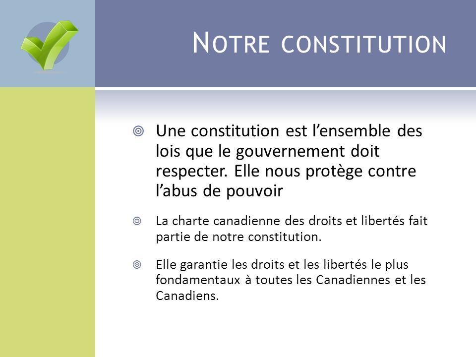 Notre constitution Une constitution est l'ensemble des lois que le gouvernement doit respecter. Elle nous protège contre l'abus de pouvoir.