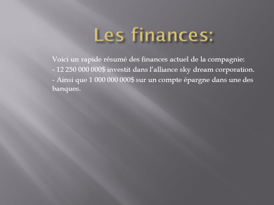 Les finances: Voici un rapide résumé des finances actuel de la compagnie: - 12 250 000 000$ investit dans l'alliance sky dream corporation.