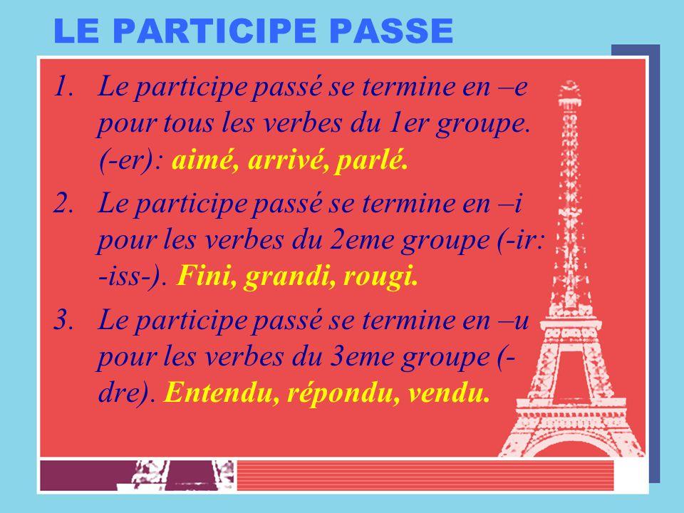 LE PARTICIPE PASSE Le participe passé se termine en –e pour tous les verbes du 1er groupe. (-er): aimé, arrivé, parlé.