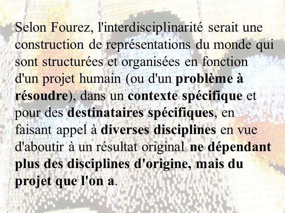 Selon Fourez, l interdisciplinarité serait une construction de représentations du monde qui sont structurées et organisées en fonction d un projet humain (ou d un problème à résoudre), dans un contexte spécifique et pour des destinataires spécifiques, en faisant appel à diverses disciplines en vue d aboutir à un résultat original ne dépendant plus des disciplines d origine, mais du projet que l on a.