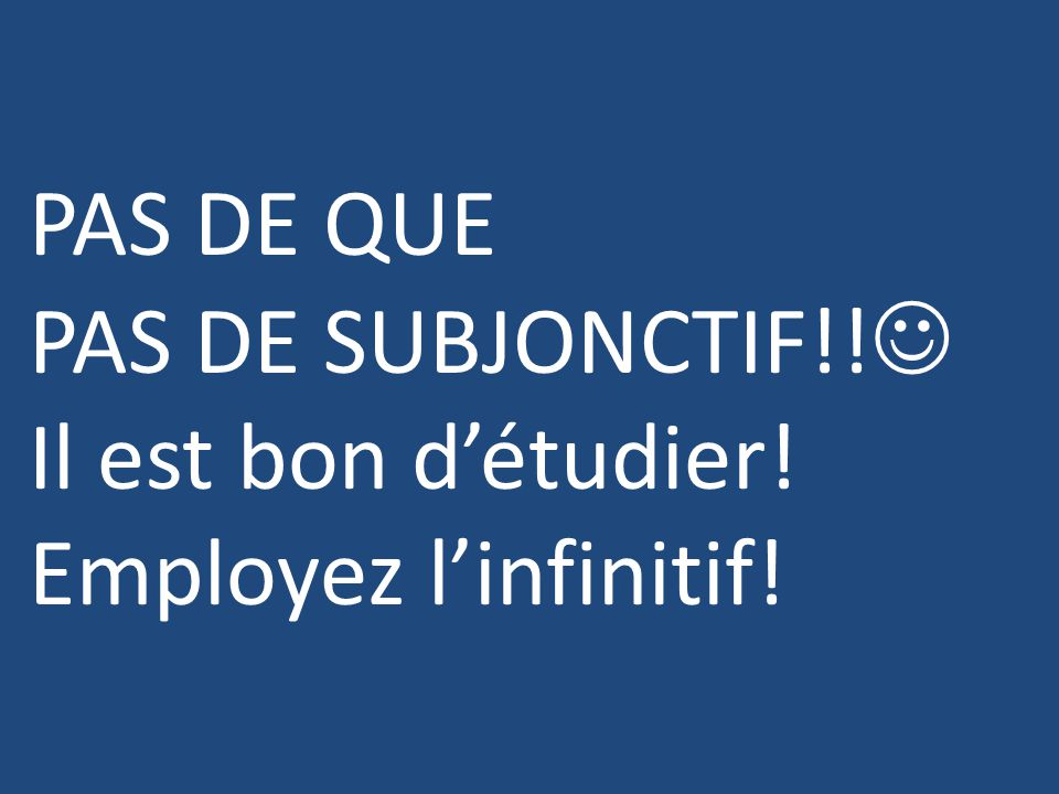 PAS DE QUE PAS DE SUBJONCTIF!! Il est bon d'étudier! Employez l'infinitif!