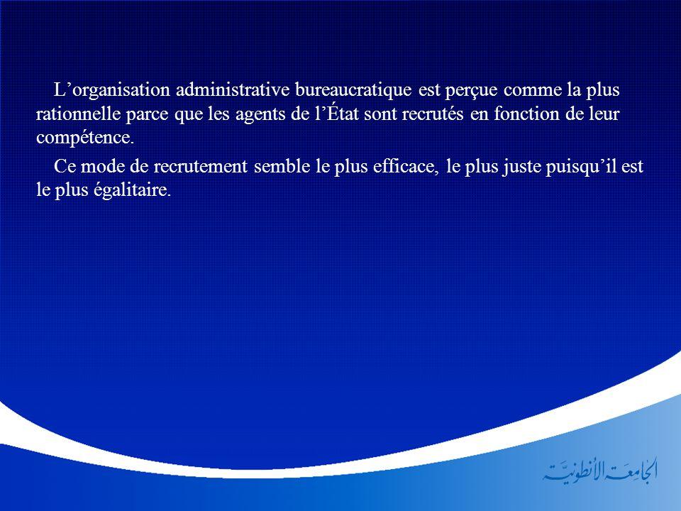 L'organisation administrative bureaucratique est perçue comme la plus rationnelle parce que les agents de l'État sont recrutés en fonction de leur compétence.