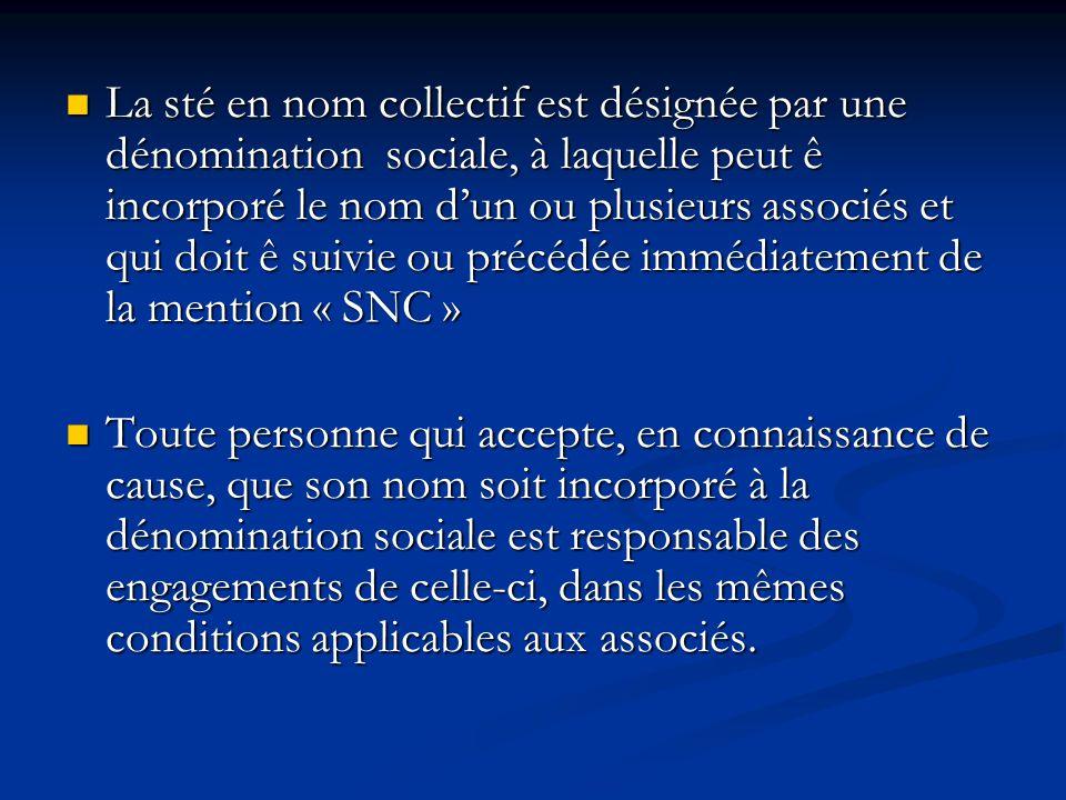 La sté en nom collectif est désignée par une dénomination sociale, à laquelle peut ê incorporé le nom d'un ou plusieurs associés et qui doit ê suivie ou précédée immédiatement de la mention « SNC »