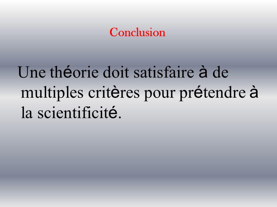 Conclusion Une théorie doit satisfaire à de multiples critères pour prétendre à la scientificité.