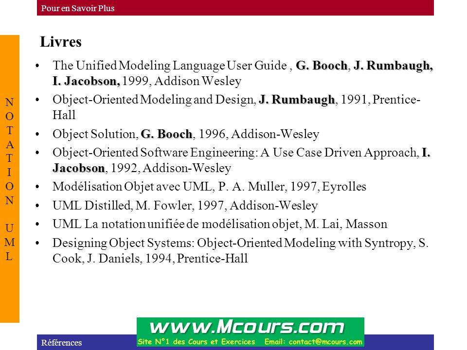 Pour en Savoir Plus Livres. NOTATION UML. The Unified Modeling Language User Guide , G. Booch, J. Rumbaugh, I. Jacobson, 1999, Addison Wesley.
