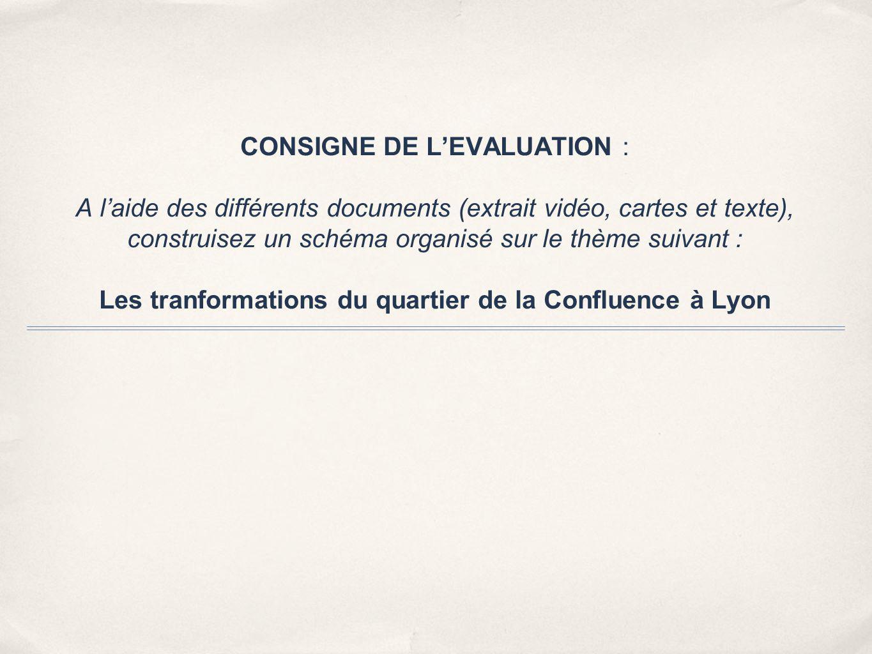 CONSIGNE DE L'EVALUATION : A l'aide des différents documents (extrait vidéo, cartes et texte), construisez un schéma organisé sur le thème suivant : Les tranformations du quartier de la Confluence à Lyon