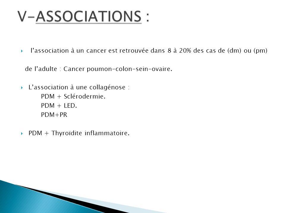 V-ASSOCIATIONS : l'association à un cancer est retrouvée dans 8 à 20% des cas de (dm) ou (pm) de l'adulte : Cancer poumon-colon-sein-ovaire.
